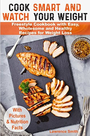 Cook Smart and Watch Your Weight: Freestyle Cookbook with Easy, Wholesome and Healthy Recipes for Weight Loss. Weight Watchers Freestyle Cookbook 2018 ... weight watchers guide, food points book)