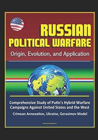 Russian Political Warfare: Origin, Evolution, and Application - Comprehensive Study of Putin's Hybrid Warfare Campaigns Against United States and the West, Crimean Annexation, Ukraine, Gerasimov Model