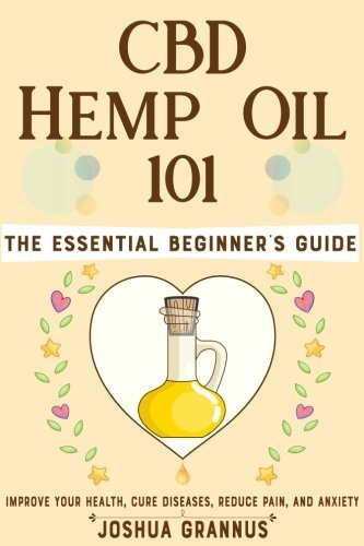 CBD Hemp Oil 101: The Essential Beginner's Guide to Improve Your Health, Cure Diseases, Reduce Pain, and Anxiety
