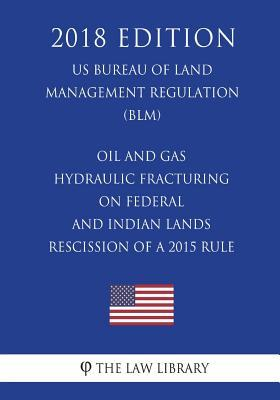 Oil and Gas - Hydraulic Fracturing on Federal and Indian Lands - Rescission of a 2015 Rule (Us Bureau of Land Management Regulation) (Blm) (2018 Edition)