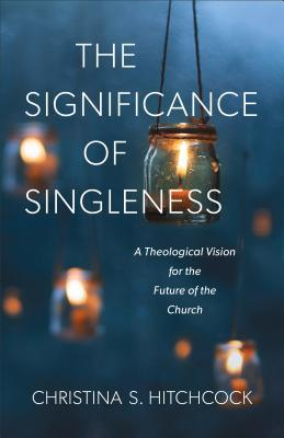 The Significance of Singleness: A Theological Vision for the Future of the Church
