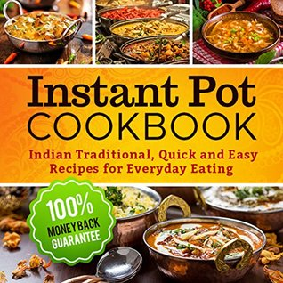 Instant Pot Cookbook: Quick and Easy Traditional Indian Recipes for Everyday Eating (Instant Pot Electric Pressure Cooker, Instant Pot Recipes Cookbook, Instant Pot)