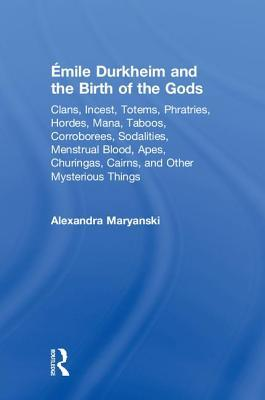 �mile Durkheim and the Birth of the Gods: Clans, Incest, Totems, Phratries, Hordes, Mana, Taboos, Corroborees, Sodalities, Menstrual Blood, Apes, Churingas, Cairns, and Other Mysterious Things