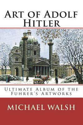 Art of Adolf Hitler: Ultimate Album of the Fuhrer's Artworks