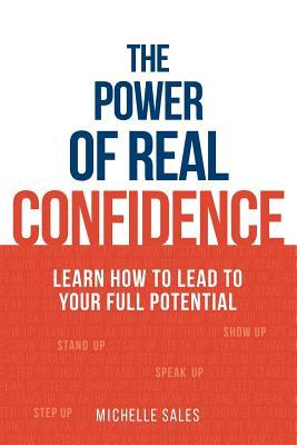 The Power of Real Confidence: Learn How to Lead to Your Full Potential