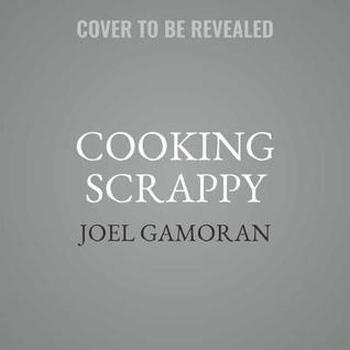 Cooking Scrappy: 100 Recipes That Will Help You Save Money, Love What You Eat, and Stop Wasting Food