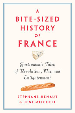 A Bite-sized History Of France: Delicious, Gastronomic Tales Of Revolution, War, And Enlightenment