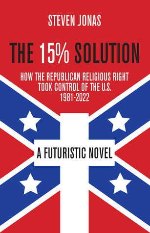 The 15% Solution: How the Republican Religious Right Took Control of the U.S., 1981-2022