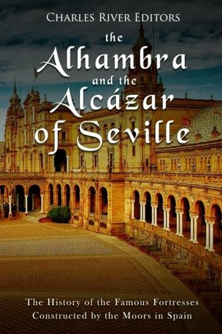 The Alhambra and the Alcázar of Seville: The History of the Famous Fortresses Constructed by the Moors in Spain