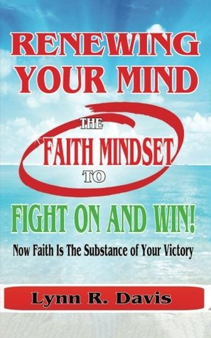 Renewing Your Mind The Faith Mindset To Fight On And Win: Now Faith Is The Substance Of Your Victory (Spiritual Warfare) (Volume 1)