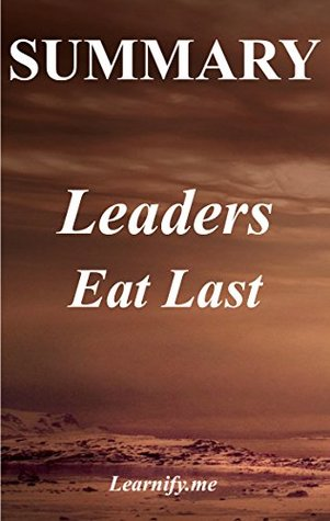 Summary | Leaders Eat Last: Simon Sinek - Why Some Teams Pull Together and Others Don't (Leaders Eat Last: Book, Paperback, Hardcover Book 1)