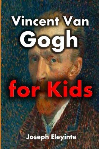 Vincent Van Gogh for Kids: Vincent Van Gogh Biography for Kids (Biographies of Famous People) (Volume 6)