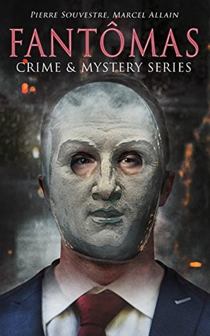 FANTÔMAS – Crime & Mystery Series: Fantômas, The Exploits of Juve, Messengers of Evil, A Nest of Spies & A Royal Prisoner
