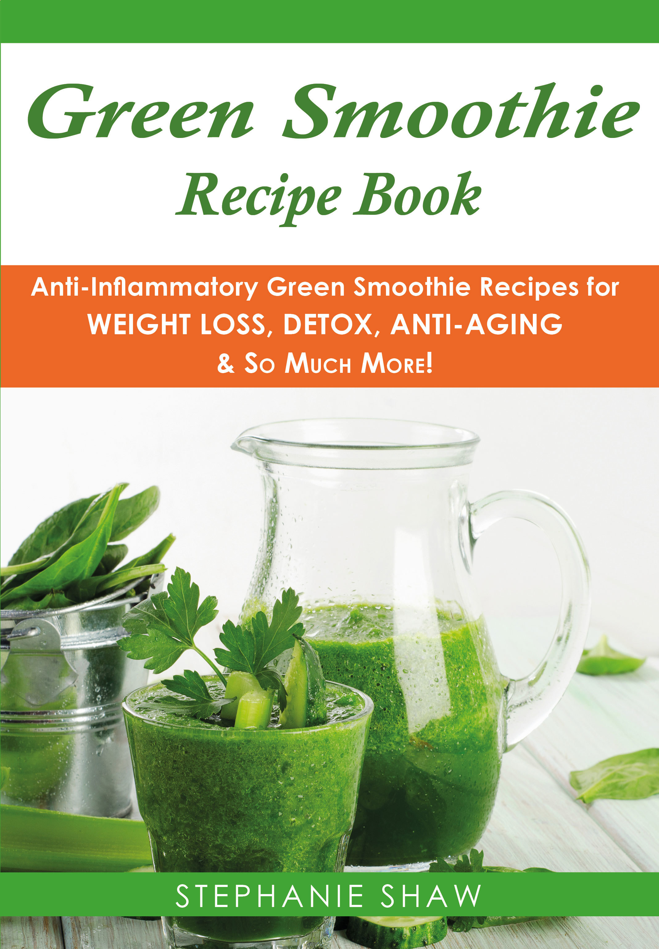 Green Smoothie Recipe Book: Anti-Inflammatory Green Smoothie Recipes for Weight Loss, Detox, Anti-Aging & So Much More!