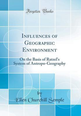 Influences of Geographic Environment: On the Basis of Ratzel's System of Antropo-Geography