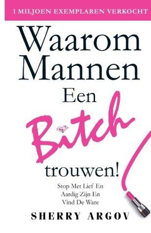 Waarom Mannen EEN BITCH Trouwen: Stop Met Lief En Aardig Zijn En Vind De Ware / Why Men Marry Bitches - Dutch Edition