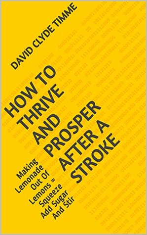 How To Thrive And Prosper After A Stroke: Making Lemonade Out Of Lemons = Squeeze Add Sugar And Stir