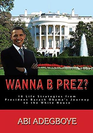 Wanna B Prez?: 10 Life Strategies from President Barack Obama's Journey to the White House