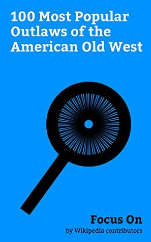 Focus On: 100 Most Popular Outlaws of the American Old West: Jesse James, Billy the Kid, Butch Cassidy, Robert Ford (outlaw), Johnny Ringo, John Wesley ... Brocius, Ike Clanton, Belle Starr, etc.