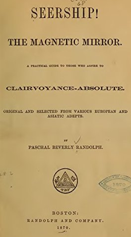 Seership! The Magnetic Mirror: A practical guide for those who aspire to clairvoyance-absolute. Original and selected from various English and Asiatic adepts