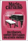 Burgueses somos nós todos ou ainda menos by Mário de Carvalho