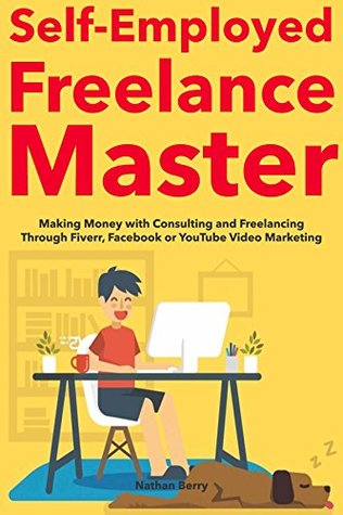 Self-Employed Freelance Master: Making Money with Consulting and Freelancing Through Fiverr, Facebook or YouTube Video Marketing