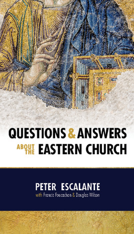 Questions & Answers About the Eastern Church by Peter Escalante