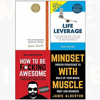 Life-changing magic of tidying and leverage, how to be f*cking awesome, mindset with muscle 4 books collection set