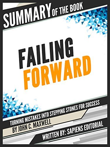"Summary Of The Book ""Failing Forward: Turning Mistakes Into Stepping Stones For Success - By John C. Maxwell"""