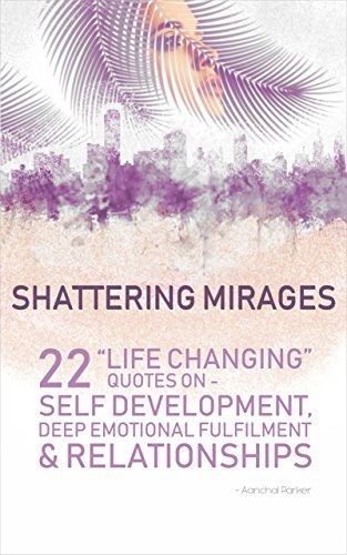 Shattering Mirages: 22 life changing quotes on self development, deep emotional fulfilment and relationships