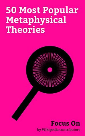 Focus On: 50 Most Popular Metaphysical Theories: Existentialism, Nihilism, Solipsism, Objectivism (Ayn Rand), Absurdism, Many-worlds Interpretation, Teleology, ... Hypothesis, Naturalism (philosophy), etc.