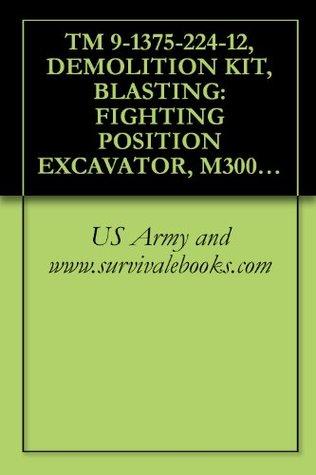 TM 9-1375-224-12, DEMOLITION KIT, BLASTING: FIGHTING POSITION EXCAVATOR, M300, (NSN 1375-01-429-3510); DEMOLITION KIT, BLASTING: FIGHTING POSITION EXCAVATOR, ... EXCAVATOR, (NSN 6920-01-430-5297), 1999