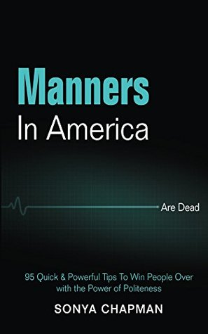 Manners in America Are Dead: 95 Quick & Powerful Tips to Win People Over with the Power of Politeness