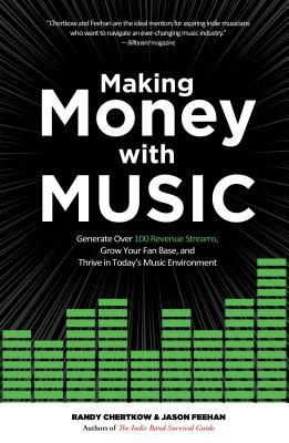 Generate Over 100 Revenue Streams, Grow Your Fan Base, and Thrive in Today's Music Environment  - Randy Chertkow, Jason Feehan