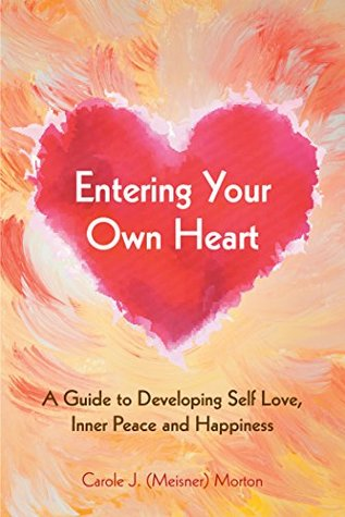 Entering Your Own Heart: a Guide to Developing Self Love, Inner Peace and Happiness