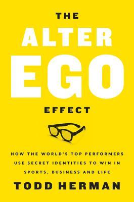 The Alter Ego Effect: How the World's Top Performers Use Secret Identities to Win in Sports, Business, and Life
