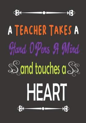 A Teacher Takes a Hand Opens a Mind and Touches a Heart: Teacher Notebook 100 Page Quote Inspirational Notebook/Journal for Teachers/Women/Men Teacher Gift for Teacher Appreciation Day/Thank You/ Year End Gift Volume 3