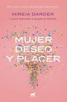 Mujer, Deseo y Placer: Por Una Nueva Sexualidad Femenina / Women: Their Desires and Pleasures por Mireia Darder, Luana Salvador, Eugènia Gallifa