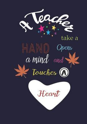 A Teacher Take a Hand Opens a Mind and Touches a Heart: Teacher Notebook Teacher Quote Notebook Gift Lined Composition Teacher Appreciation Day/Thank You/7x 10 Inch Volume 4