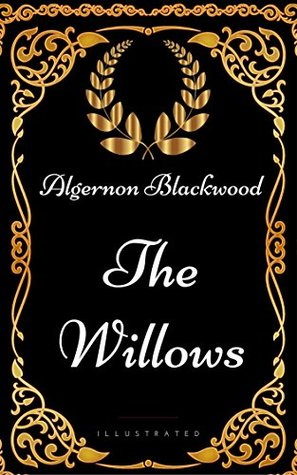 The Willows : By Algernon Blackwood - Illustrated