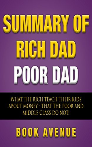 Summary of Rich Dad Poor Dad: What the Rich Teach Their Kids About Money That the Poor and Middle Class Do Not!: by Robert T. Kiyosaki