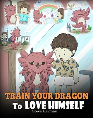 Train Your Dragon To Love Himself: A Dragon Book To Give Children Positive Affirmations. A Cute Children Story To Teach Kids To Love Who They Are. (My Dragon Books 13)