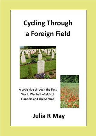 Cycling Through a Foreign Field: A cycle ride through the First World War battlefields of Flanders and The Somme