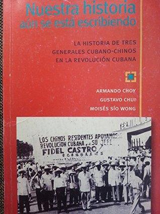 Nuestra Historia Aun Se Esta Escribiendo.la Historia De Tres Generales Cubano-chinos En La Revolucion Cubana.