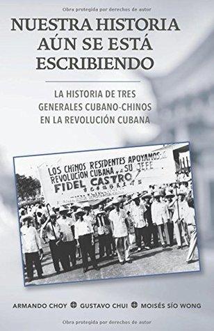 Nuestra Historia A�n Se Est� Escribiendo: La Historia de Tres Generales Cubano-Chinos En La Revoluci�n Cubana
