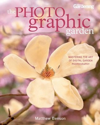 The Photographic Garden: Mastering the Art of Digital Garden Photography