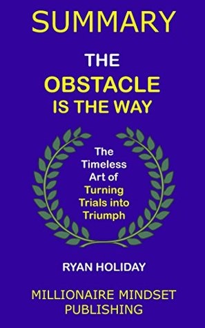 Summary: The Obstacle Is the Way by Ryan Holiday: The Timeless Art of Turning Trials into Triumph | Key Ideas in 1 Hour or Less