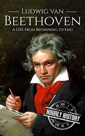 Ludwig van Beethoven: A Life From Beginning to End
