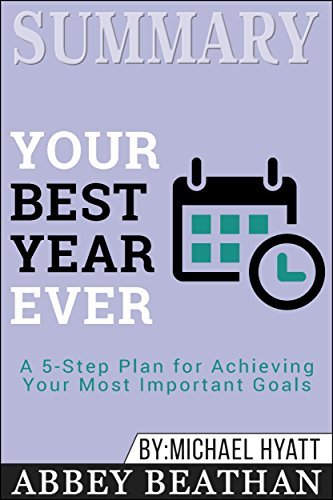Summary: Your Best Year Ever: A 5-Step Plan for Achieving Your Most Important Goals
