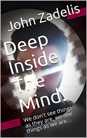Deep Inside The Mind.: We don't see things as they are, we see things as we are... (The Key to Brilliance Book 2)